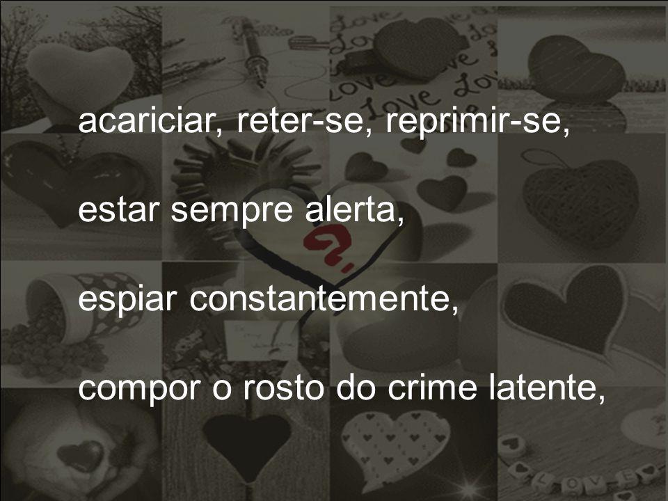 acariciar, reter-se, reprimir-se, estar sempre alerta, espiar constantemente, compor o rosto do crime latente,