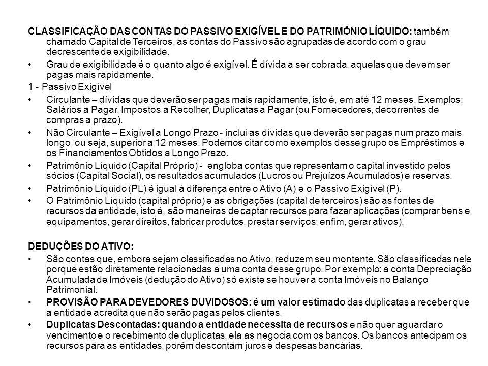 CLASSIFICAÇÃO DAS CONTAS DO PASSIVO EXIGÍVEL E DO PATRIMÔNIO LÍQUIDO: também chamado Capital de Terceiros, as contas do Passivo são agrupadas de acord