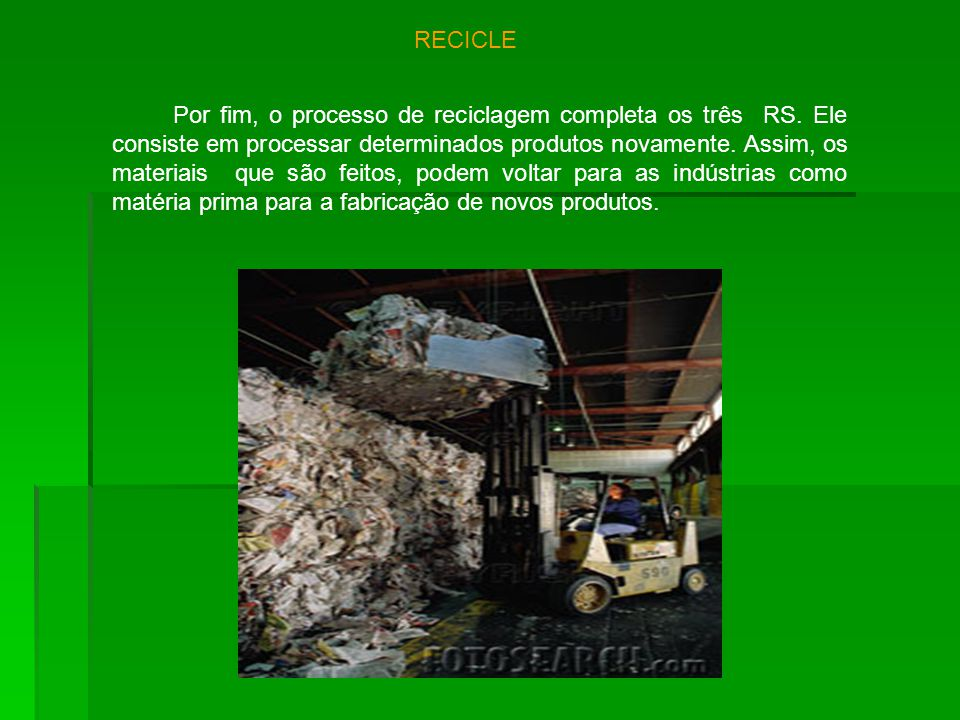 RECICLE Por fim, o processo de reciclagem completa os três RS. Ele consiste em processar determinados produtos novamente. Assim, os materiais que são