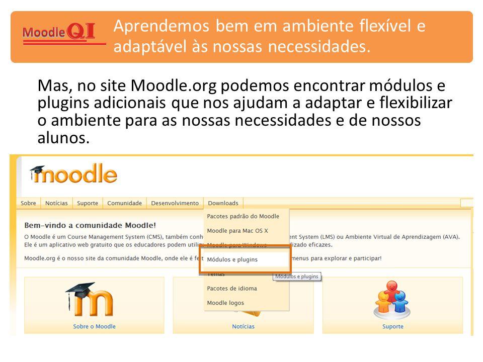 Aprendemos bem em ambiente flexível e adaptável às nossas necessidades. Mas, no site Moodle.org podemos encontrar módulos e plugins adicionais que nos