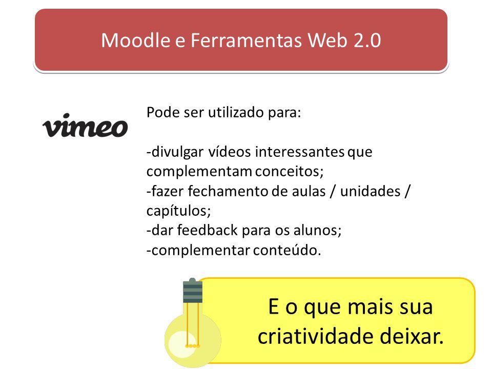 Moodle e Ferramentas Web 2.0 Pode ser utilizado para: -divulgar vídeos interessantes que complementam conceitos; -fazer fechamento de aulas / unidades
