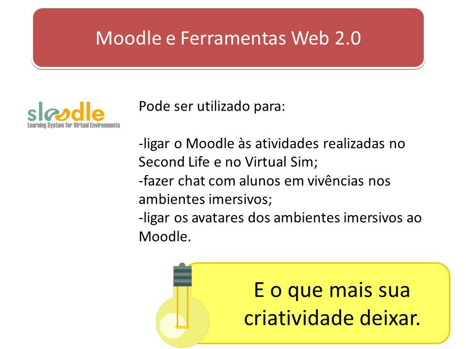 Moodle e Ferramentas Web 2.0 Pode ser utilizado para: -ligar o Moodle às atividades realizadas no Second Life e no Virtual Sim; -fazer chat com alunos