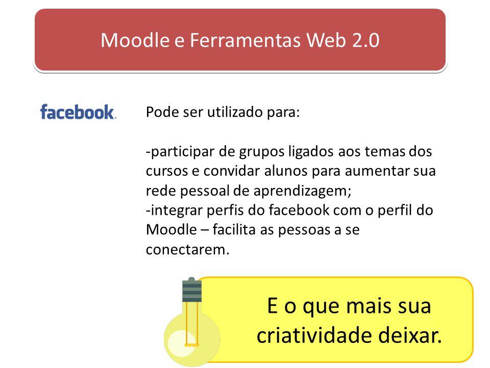 Moodle e Ferramentas Web 2.0 Pode ser utilizado para: -participar de grupos ligados aos temas dos cursos e convidar alunos para aumentar sua rede pess
