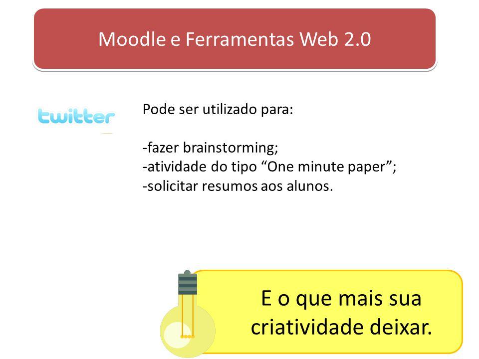 """Moodle e Ferramentas Web 2.0 Pode ser utilizado para: -fazer brainstorming; -atividade do tipo """"One minute paper""""; -solicitar resumos aos alunos. E o"""