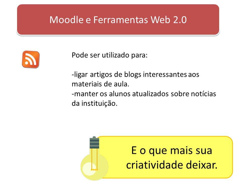 Moodle e Ferramentas Web 2.0 Pode ser utilizado para: -ligar artigos de blogs interessantes aos materiais de aula. -manter os alunos atualizados sobre