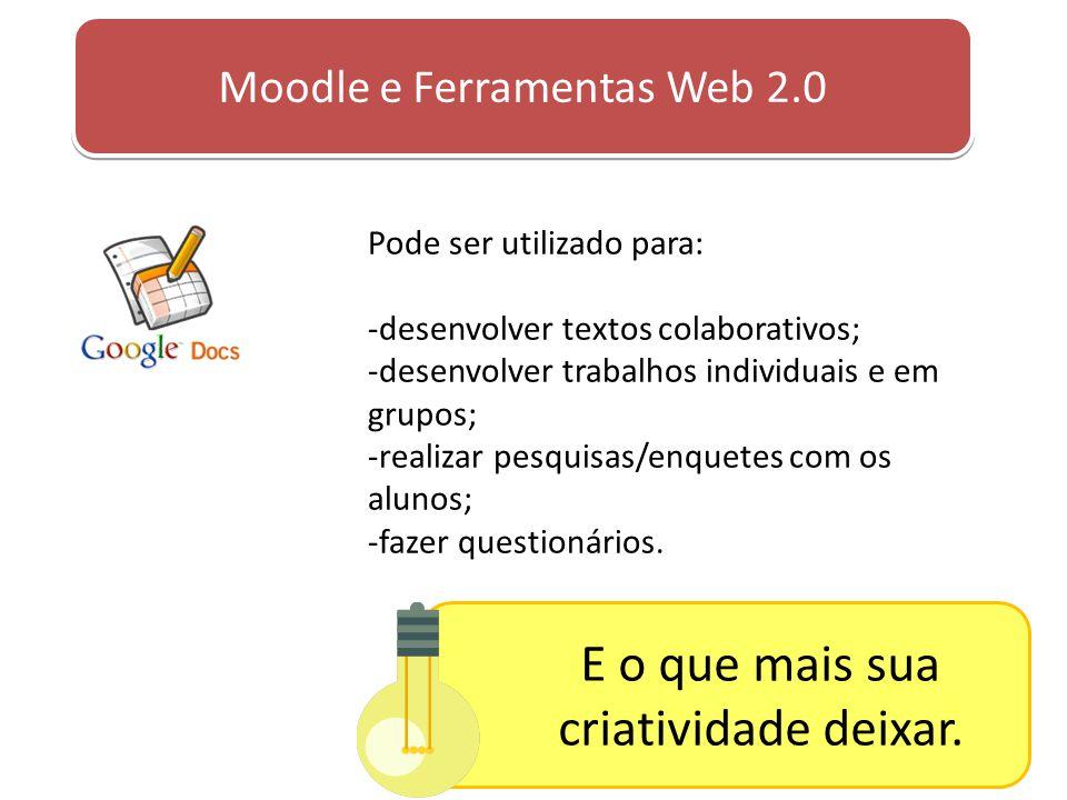 Moodle e Ferramentas Web 2.0 Pode ser utilizado para: -desenvolver textos colaborativos; -desenvolver trabalhos individuais e em grupos; -realizar pes