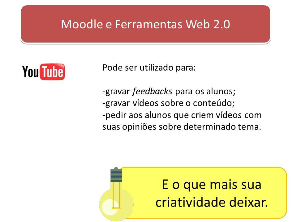 Moodle e Ferramentas Web 2.0 Pode ser utilizado para: -gravar feedbacks para os alunos; -gravar vídeos sobre o conteúdo; -pedir aos alunos que criem v