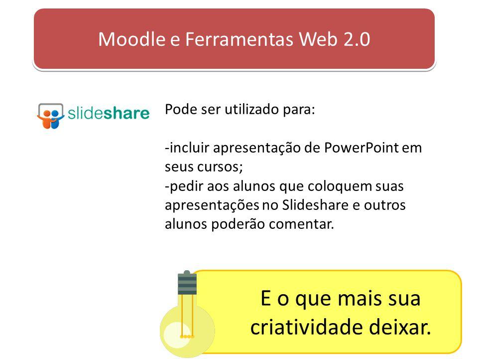 Moodle e Ferramentas Web 2.0 Pode ser utilizado para: -incluir apresentação de PowerPoint em seus cursos; -pedir aos alunos que coloquem suas apresent