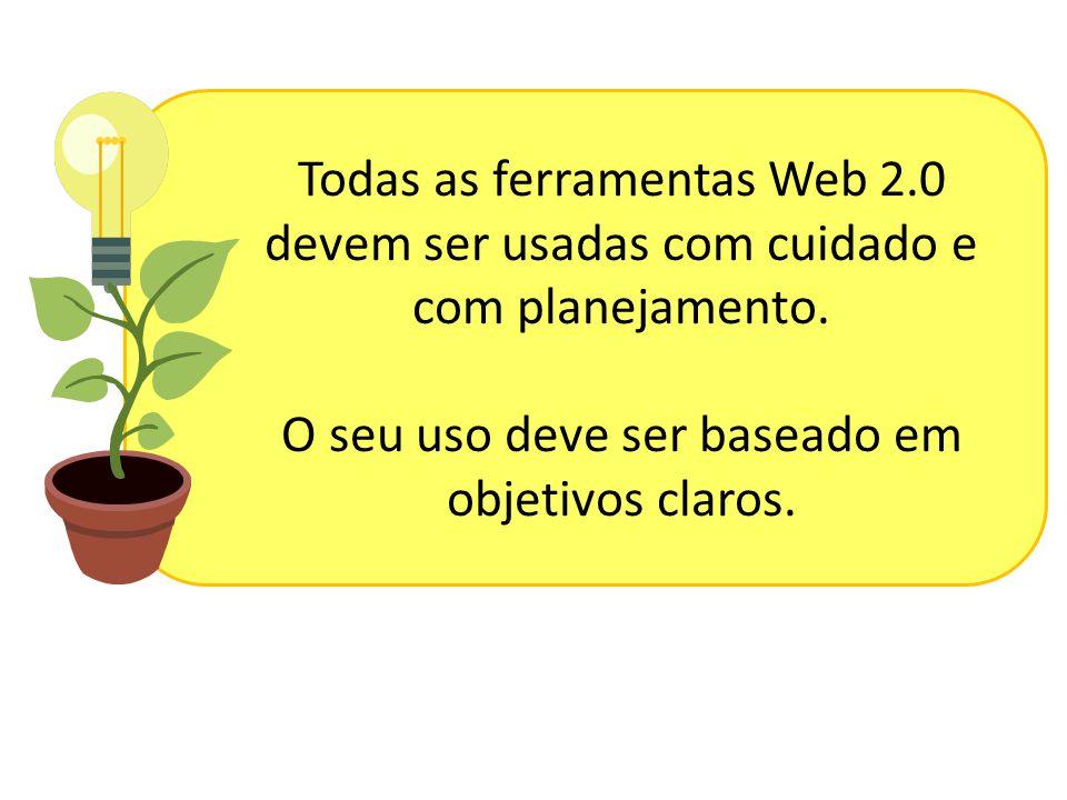 Todas as ferramentas Web 2.0 devem ser usadas com cuidado e com planejamento. O seu uso deve ser baseado em objetivos claros.