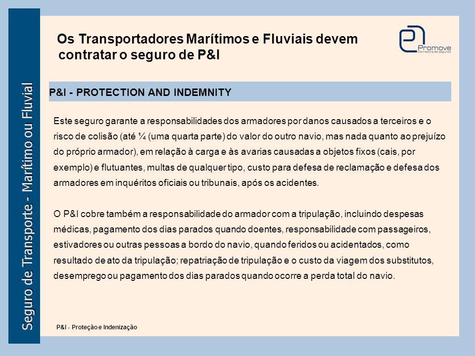 Seguro de Transporte - Marítimo ou Fluvial Os Transportadores Marítimos e Fluviais devem contratar o seguro de P&I Este seguro garante a responsabilid