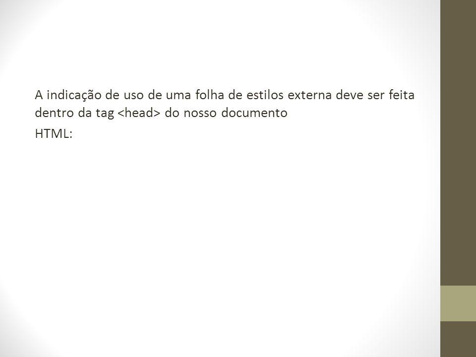 A indicação de uso de uma folha de estilos externa deve ser feita dentro da tag do nosso documento HTML: