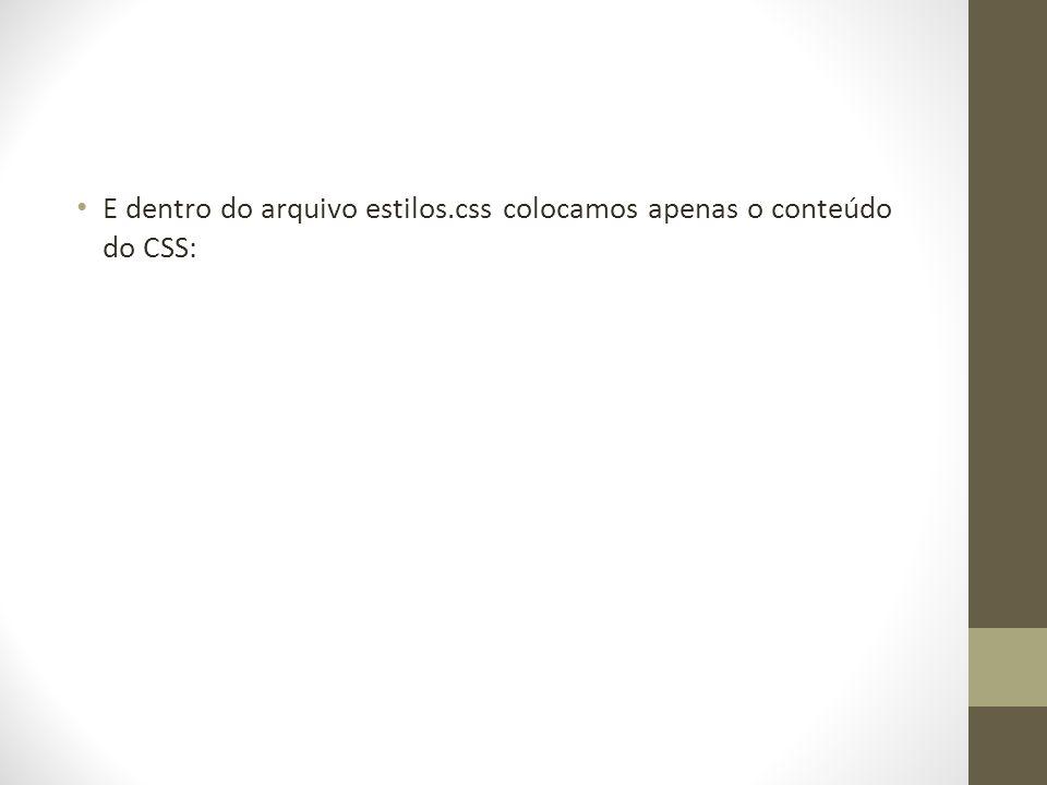 • E dentro do arquivo estilos.css colocamos apenas o conteúdo do CSS: