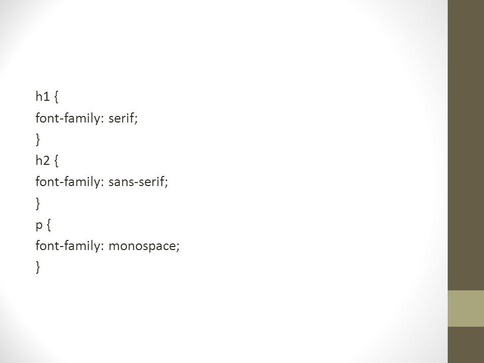 h1 { font-family: serif; } h2 { font-family: sans-serif; } p { font-family: monospace; }