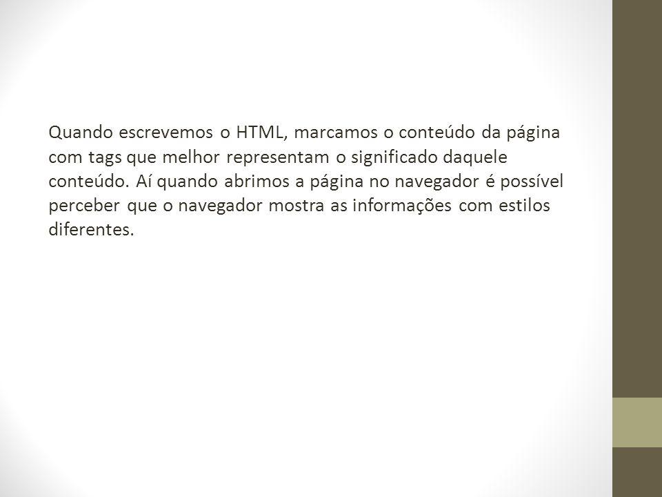 Quando escrevemos o HTML, marcamos o conteúdo da página com tags que melhor representam o significado daquele conteúdo. Aí quando abrimos a página no