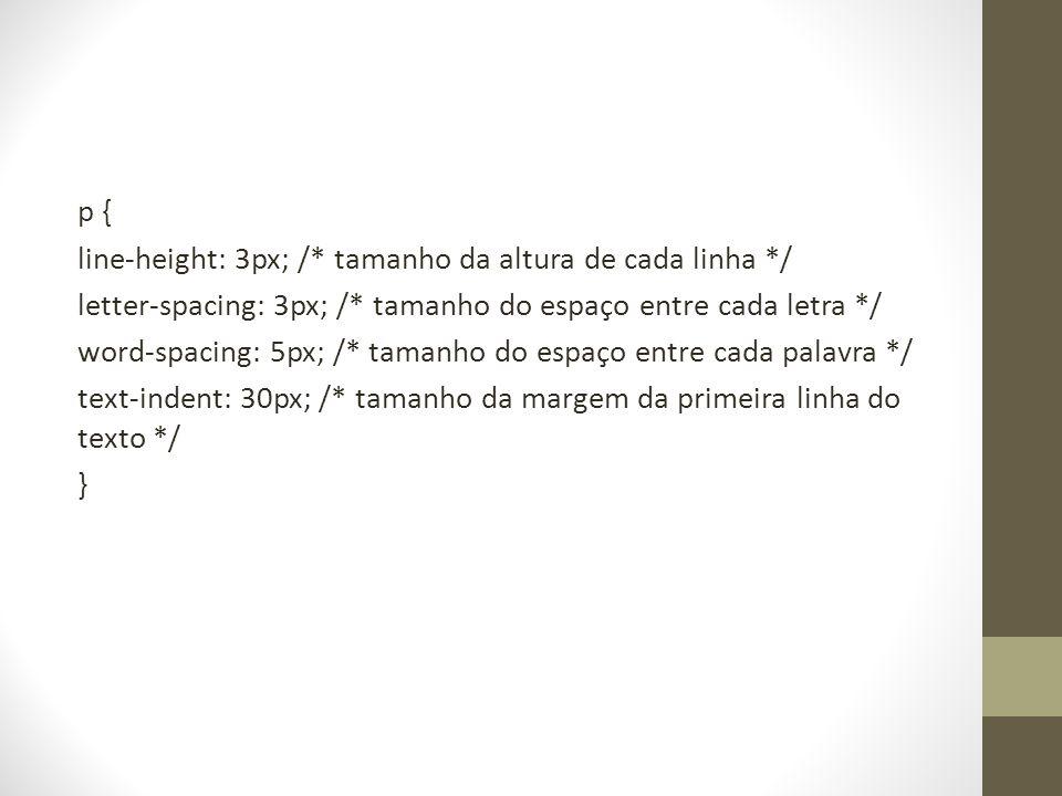 p { line-height: 3px; /* tamanho da altura de cada linha */ letter-spacing: 3px; /* tamanho do espaço entre cada letra */ word-spacing: 5px; /* tamanho do espaço entre cada palavra */ text-indent: 30px; /* tamanho da margem da primeira linha do texto */ }