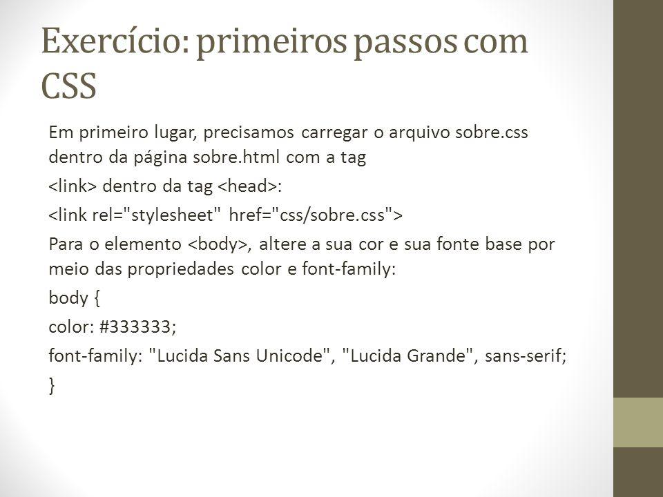Exercício: primeiros passos com CSS Em primeiro lugar, precisamos carregar o arquivo sobre.css dentro da página sobre.html com a tag dentro da tag : Para o elemento, altere a sua cor e sua fonte base por meio das propriedades color e font-family: body { color: #333333; font-family: Lucida Sans Unicode , Lucida Grande , sans-serif; }