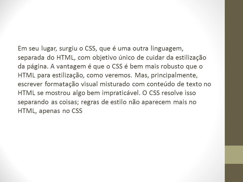 Em seu lugar, surgiu o CSS, que é uma outra linguagem, separada do HTML, com objetivo único de cuidar da estilização da página. A vantagem é que o CSS