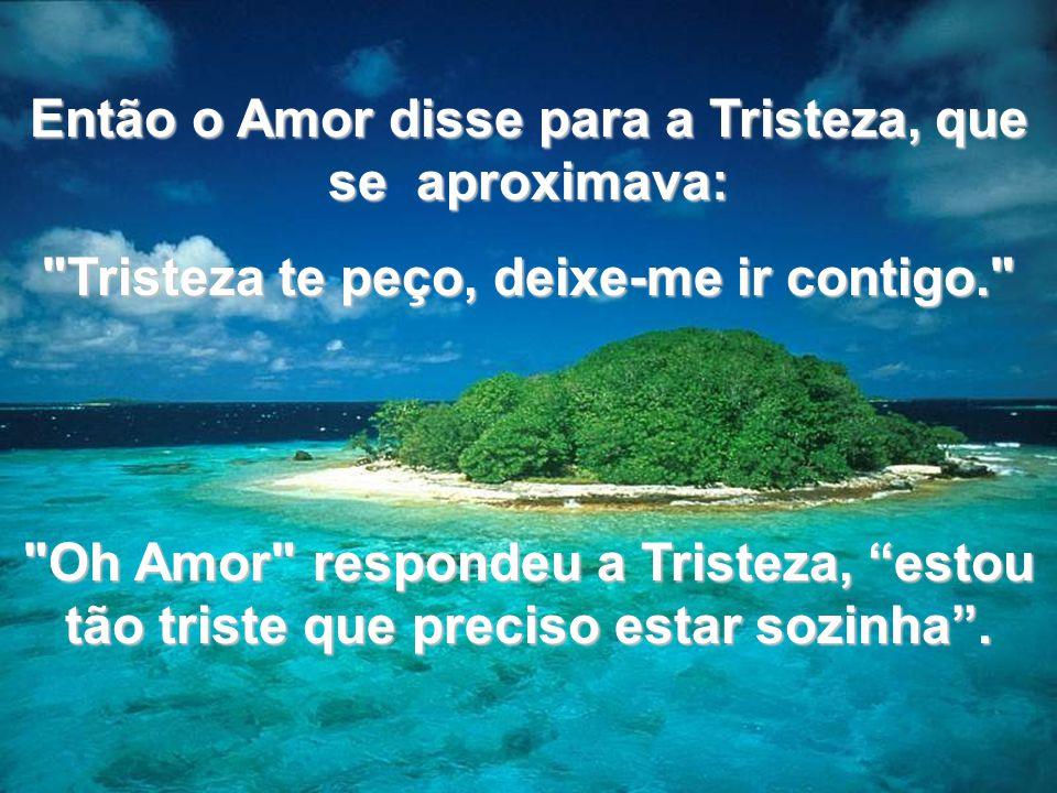Então o Amor disse para a Tristeza, que se aproximava: Tristeza te peço, deixe-me ir contigo. Oh Amor respondeu a Tristeza, estou tão triste que preciso estar sozinha .