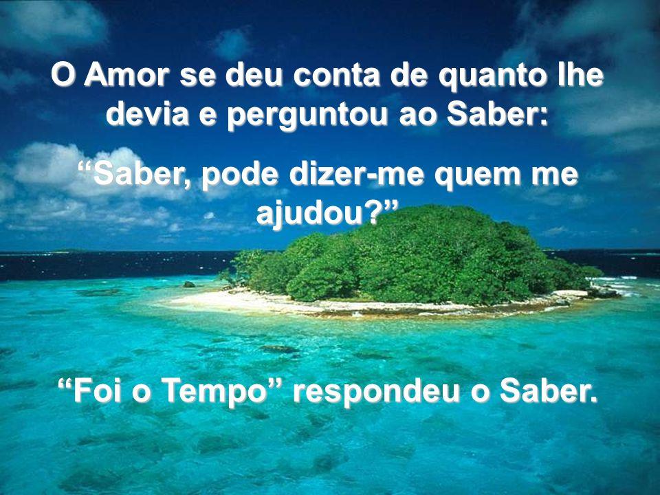 O Amor se deu conta de quanto lhe devia e perguntou ao Saber: Saber, pode dizer-me quem me ajudou? Foi o Tempo respondeu o Saber.