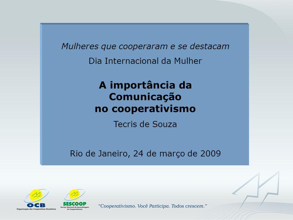 Mulheres que cooperaram e se destacam Dia Internacional da Mulher A importância da Comunicação no cooperativismo Tecris de Souza Rio de Janeiro, 24 de março de 2009