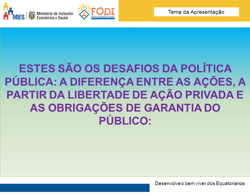 Desarrolla el Buen Vivir de los Ecuatorianos Tema de la presentación ESTES SÃO OS DESAFIOS DA POLÍTICA PÚBLICA: A DIFERENÇA ENTRE AS AÇÕES, A PARTIR D