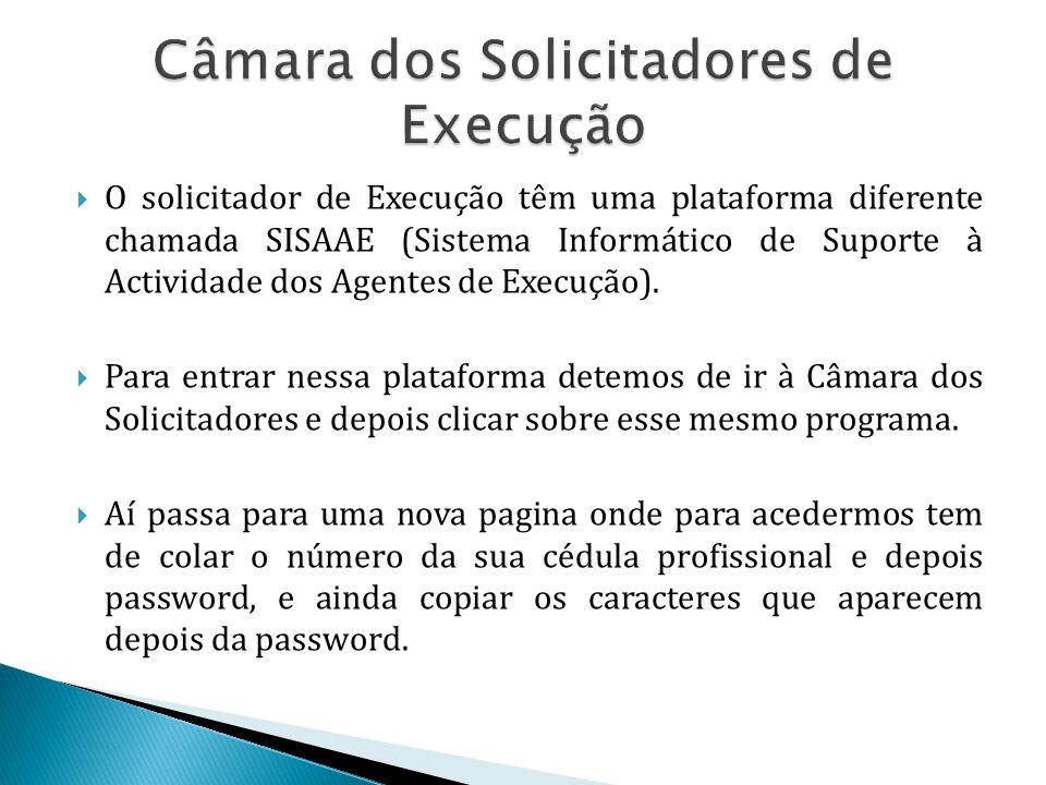 O solicitador de Execução têm uma plataforma diferente chamada SISAAE (Sistema Informático de Suporte à Actividade dos Agentes de Execução).  Para