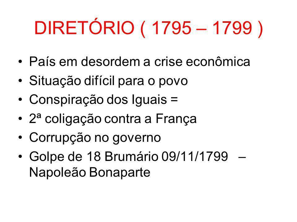 DIRETÓRIO ( 1795 – 1799 ) •País em desordem a crise econômica •Situação difícil para o povo •Conspiração dos Iguais = •2ª coligação contra a França •C