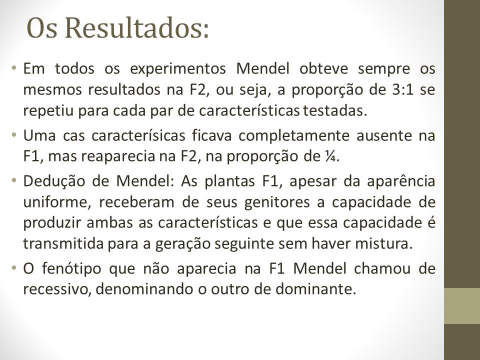 Os Resultados: • Em todos os experimentos Mendel obteve sempre os mesmos resultados na F2, ou seja, a proporção de 3:1 se repetiu para cada par de características testadas.