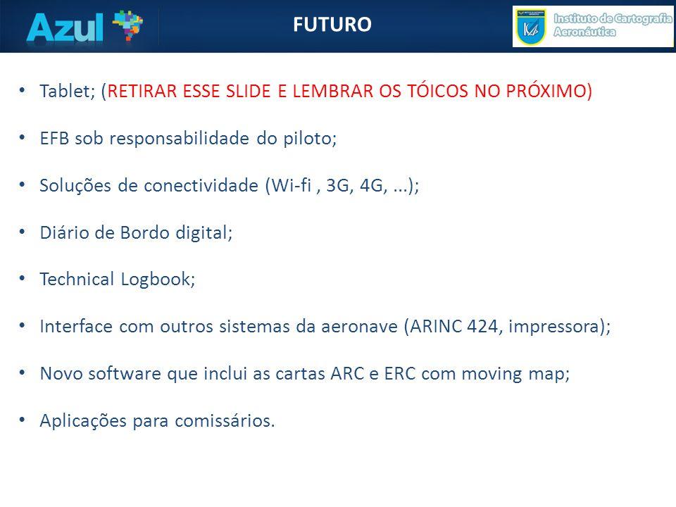FUTURO • Tablet; (RETIRAR ESSE SLIDE E LEMBRAR OS TÓICOS NO PRÓXIMO) • EFB sob responsabilidade do piloto; • Soluções de conectividade (Wi-fi, 3G, 4G,...); • Diário de Bordo digital; • Technical Logbook; • Interface com outros sistemas da aeronave (ARINC 424, impressora); • Novo software que inclui as cartas ARC e ERC com moving map; • Aplicações para comissários.