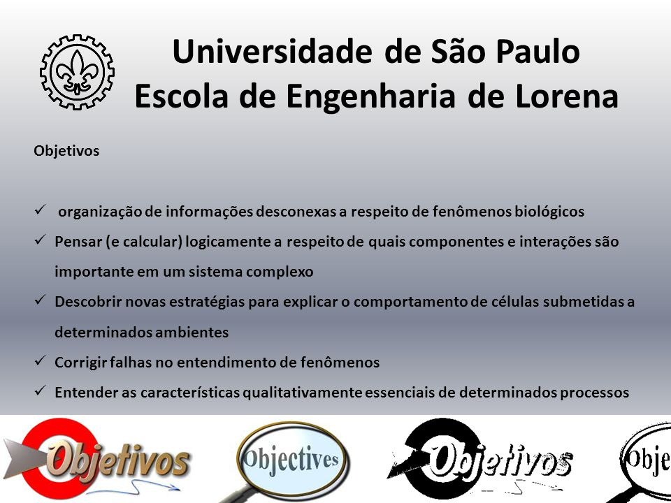 Universidade de São Paulo Escola de Engenharia de Lorena Objetivos  organização de informações desconexas a respeito de fenômenos biológicos  Pensar