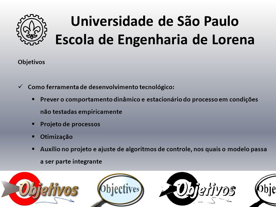 Universidade de São Paulo Escola de Engenharia de Lorena Objetivos  Como ferramenta de desenvolvimento tecnológico:  Prever o comportamento dinâmico