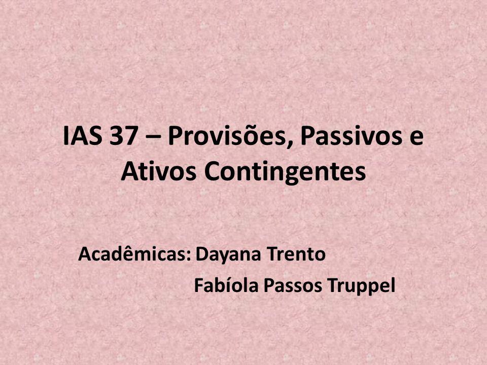 Introdução • A Norma Internacional de Contabilidade IAS 37 trata do reconhecimento, mensuração e divulgação das provisões, passivos contingentes e ativos contingentes.