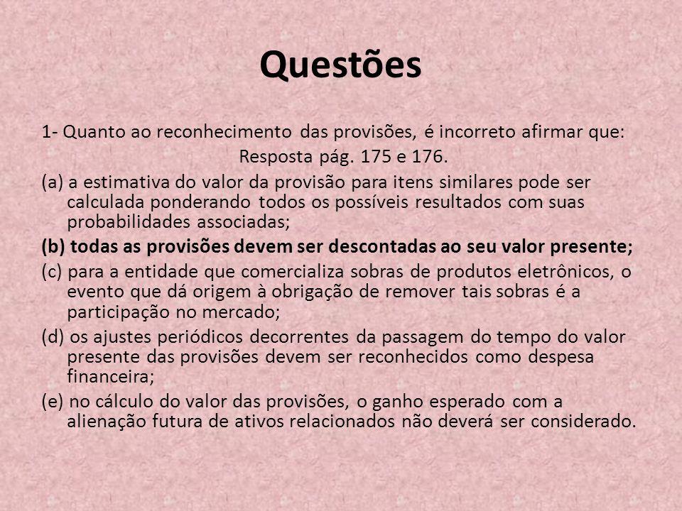 Questões 1- Quanto ao reconhecimento das provisões, é incorreto afirmar que: Resposta pág. 175 e 176. (a) a estimativa do valor da provisão para itens