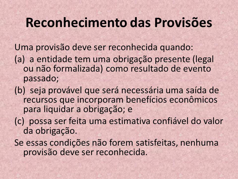 Reconhecimento das Provisões Uma provisão deve ser reconhecida quando: (a) a entidade tem uma obrigação presente (legal ou não formalizada) como resul