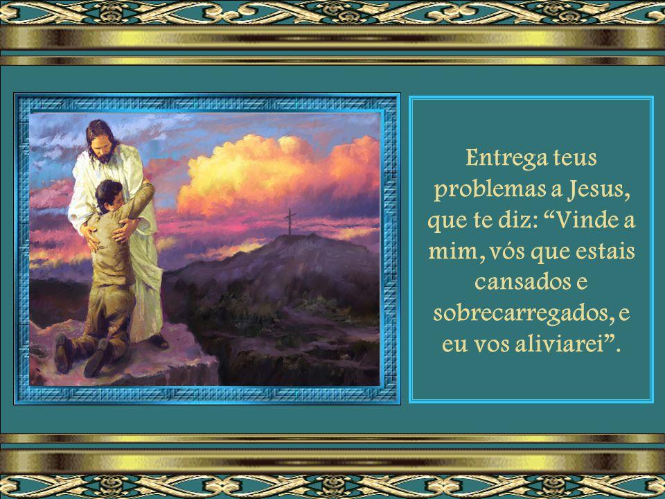 Se te encontras abatido, desanimado, oprimido pelas tribulações que o mundo põe sobre ti...