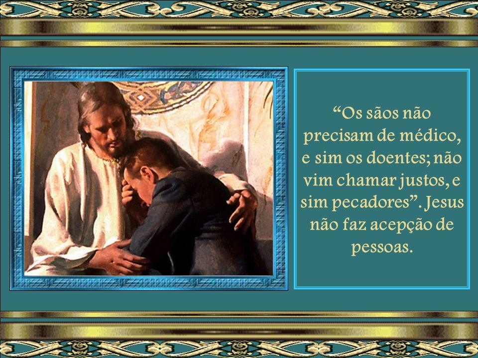 Se te julgas indigno do amor e do perdão de Deus, em razão dos muitos erros que cometestes na vida, lembra-te das palavras de Jesus: