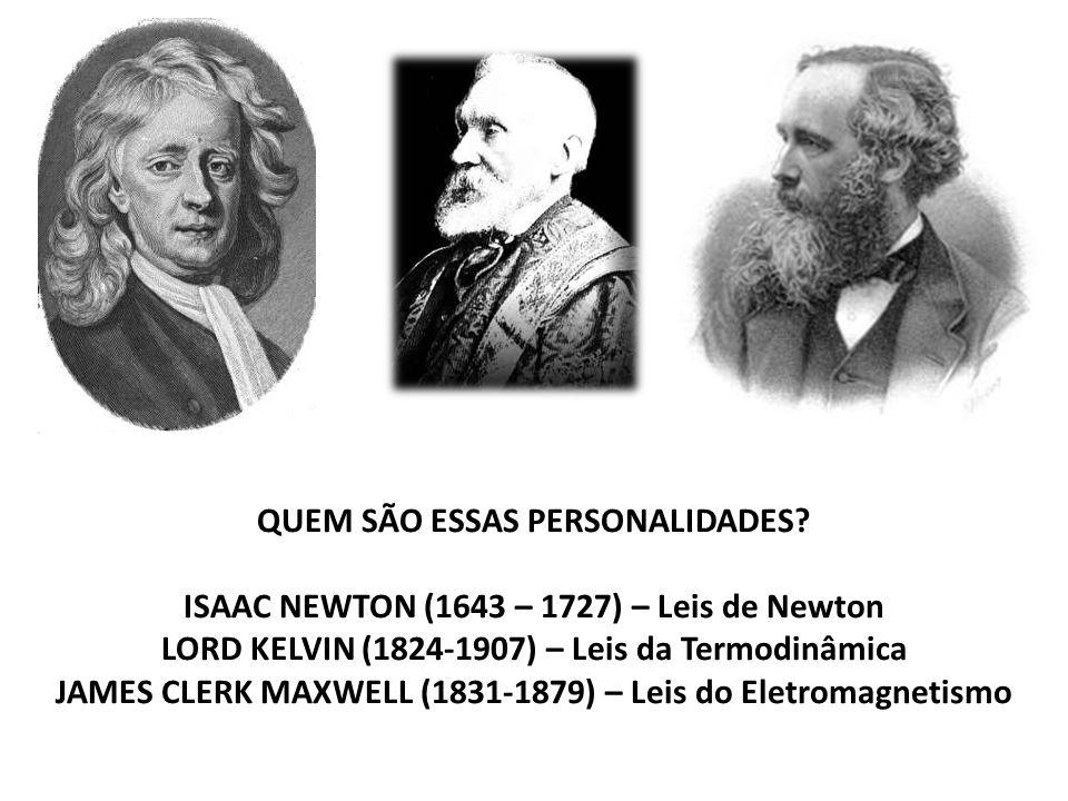QUEM SÃO ESSAS PERSONALIDADES? ISAAC NEWTON (1643 – 1727) – Leis de Newton LORD KELVIN (1824-1907) – Leis da Termodinâmica JAMES CLERK MAXWELL (1831-1