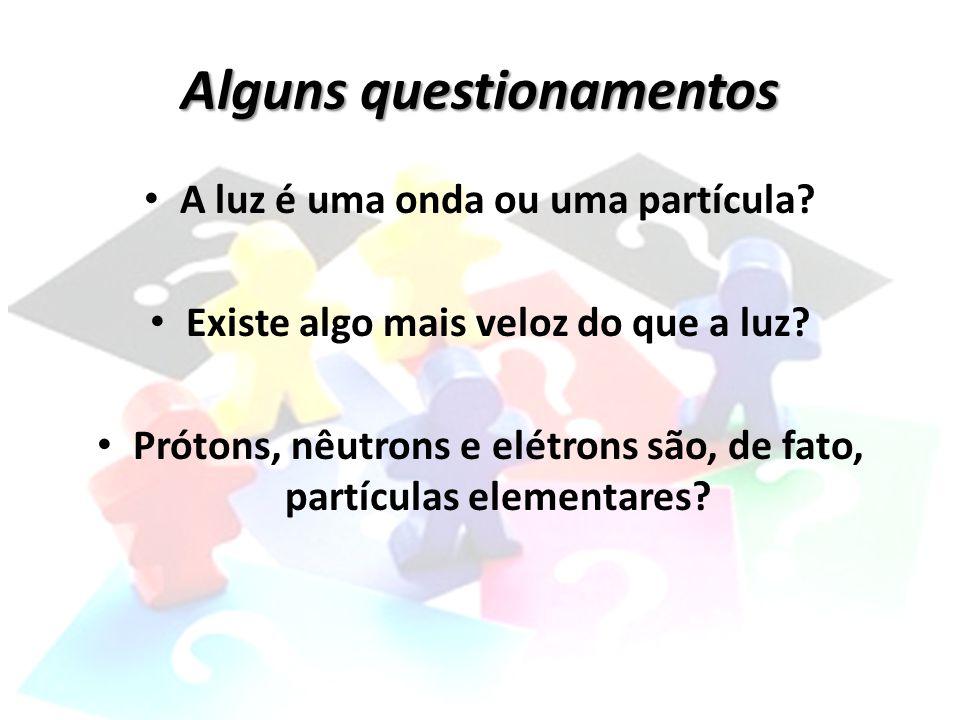 Alguns questionamentos • A luz é uma onda ou uma partícula? • Existe algo mais veloz do que a luz? • Prótons, nêutrons e elétrons são, de fato, partíc