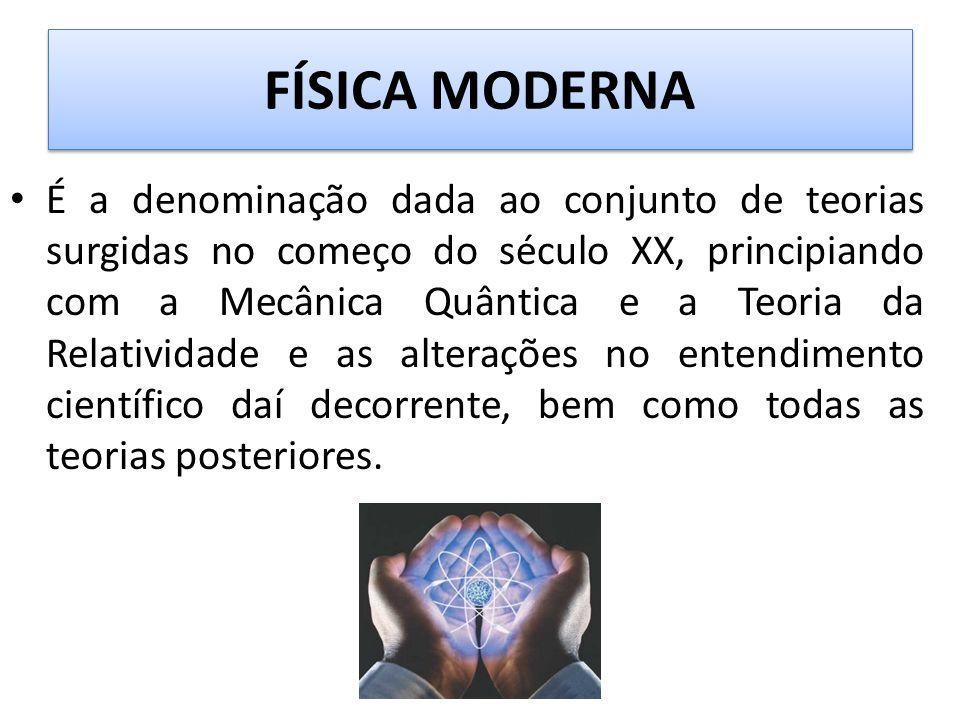 FÍSICA MODERNA • É a denominação dada ao conjunto de teorias surgidas no começo do século XX, principiando com a Mecânica Quântica e a Teoria da Relatividade e as alterações no entendimento científico daí decorrente, bem como todas as teorias posteriores.
