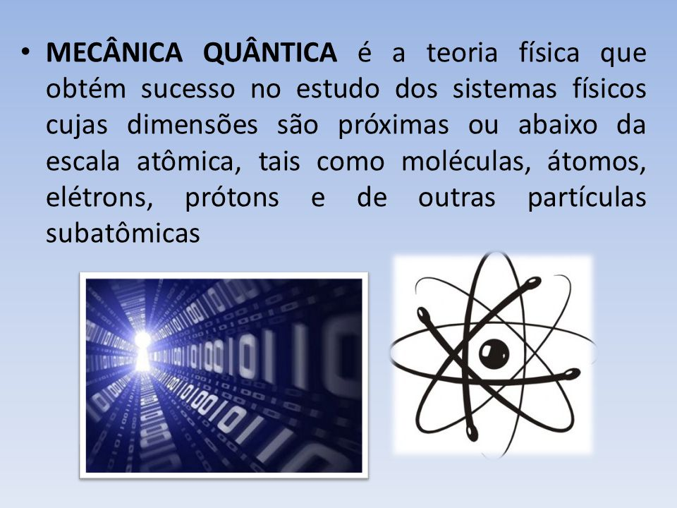 • MECÂNICA QUÂNTICA é a teoria física que obtém sucesso no estudo dos sistemas físicos cujas dimensões são próximas ou abaixo da escala atômica, tais como moléculas, átomos, elétrons, prótons e de outras partículas subatômicas