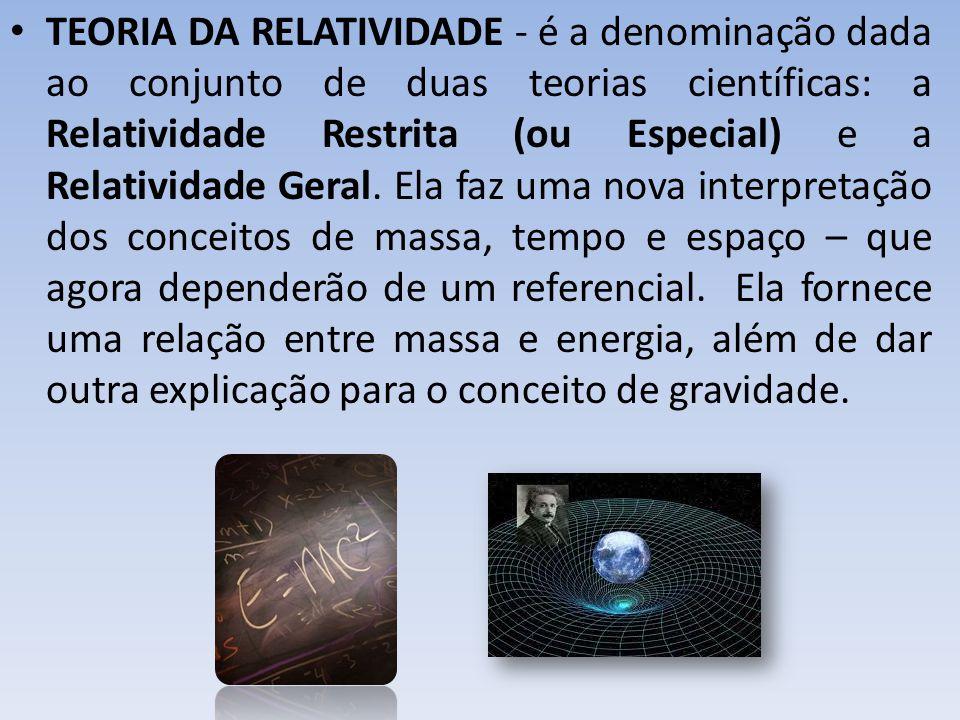 • TEORIA DA RELATIVIDADE - é a denominação dada ao conjunto de duas teorias científicas: a Relatividade Restrita (ou Especial) e a Relatividade Geral.