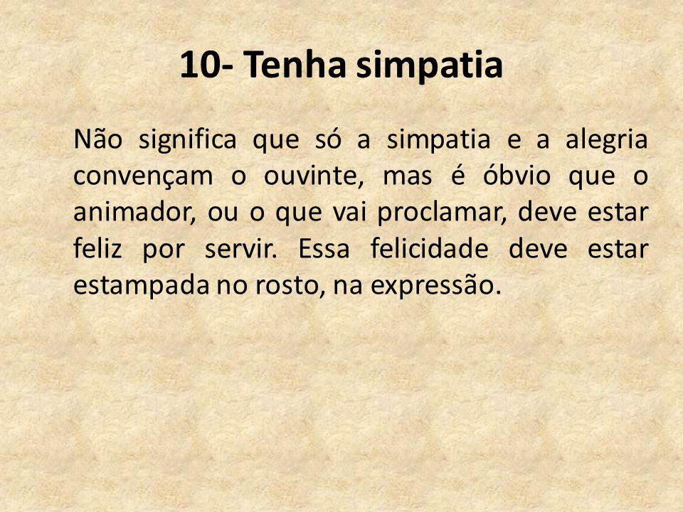 10- Tenha simpatia Não significa que só a simpatia e a alegria convençam o ouvinte, mas é óbvio que o animador, ou o que vai proclamar, deve estar feliz por servir.
