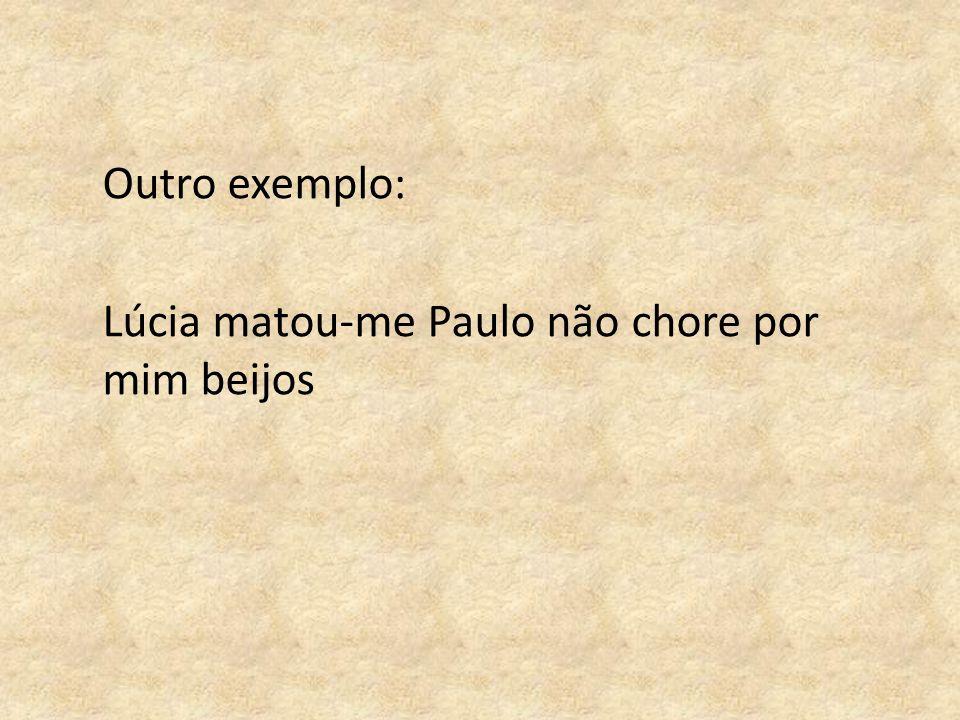 Outro exemplo: Lúcia matou-me Paulo não chore por mim beijos