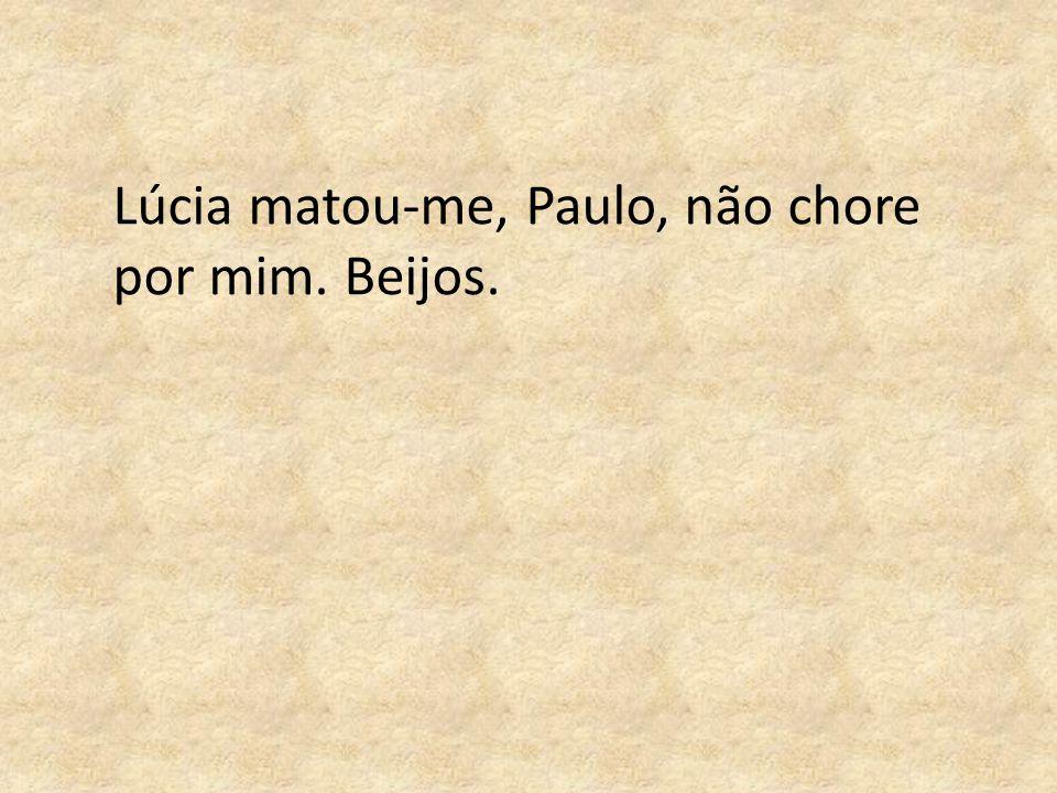 Lúcia matou-me, Paulo, não chore por mim. Beijos.