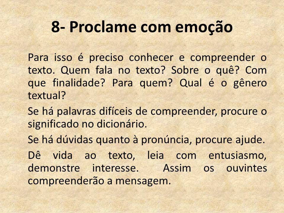 8- Proclame com emoção Para isso é preciso conhecer e compreender o texto. Quem fala no texto? Sobre o quê? Com que finalidade? Para quem? Qual é o gê
