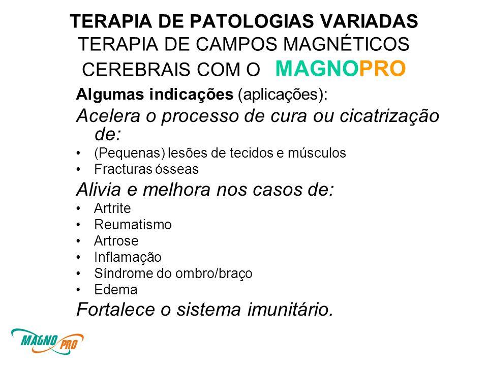 TERAPIA DE PATOLOGIAS VARIADAS TERAPIA DE CAMPOS MAGNÉTICOS CEREBRAIS COM O MAGNOPRO Algumas indicações (aplicações): Acelera o processo de cura ou cicatrização de: •(Pequenas) lesões de tecidos e músculos •Fracturas ósseas Alivia e melhora nos casos de: •Artrite •Reumatismo •Artrose •Inflamação •Síndrome do ombro/braço •Edema Fortalece o sistema imunitário.