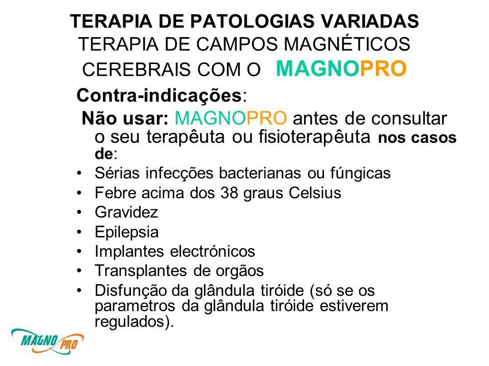 TERAPIA DE PATOLOGIAS VARIADAS TERAPIA DE CAMPOS MAGNÉTICOS CEREBRAIS COM O MAGNOPRO Contra-indicações: Não usar: MAGNOPRO antes de consultar o seu terapêuta ou fisioterapêuta nos casos de: •Sérias infecções bacterianas ou fúngicas •Febre acima dos 38 graus Celsius •Gravidez •Epilepsia •Implantes electrónicos •Transplantes de orgãos •Disfunção da glândula tiróide (só se os parametros da glândula tiróide estiverem regulados).