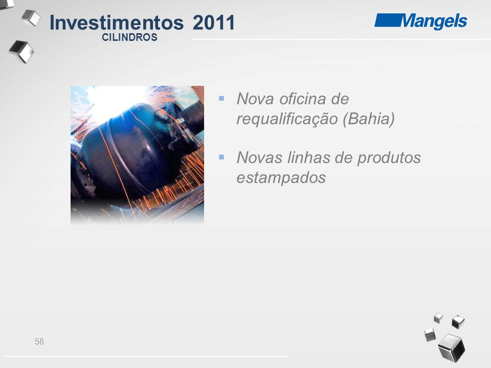 58 CILINDROS  Nova oficina de requalificação (Bahia)  Novas linhas de produtos estampados Investimentos 2011