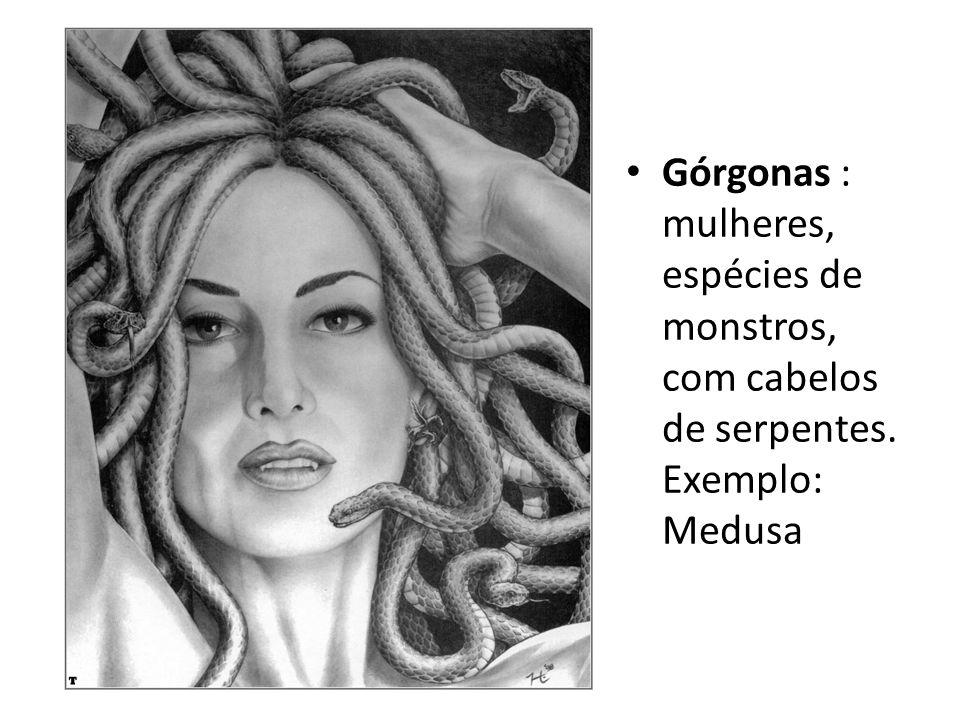 • Górgonas : mulheres, espécies de monstros, com cabelos de serpentes. Exemplo: Medusa