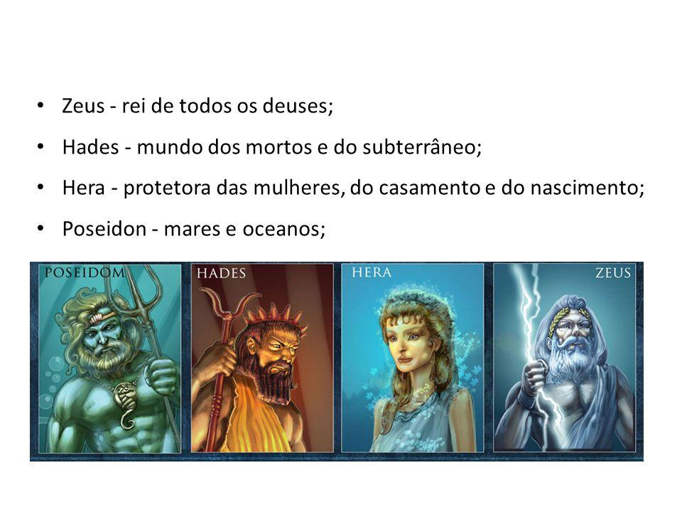 • Zeus - rei de todos os deuses; • Hades - mundo dos mortos e do subterrâneo; • Hera - protetora das mulheres, do casamento e do nascimento; • Poseidon - mares e oceanos;